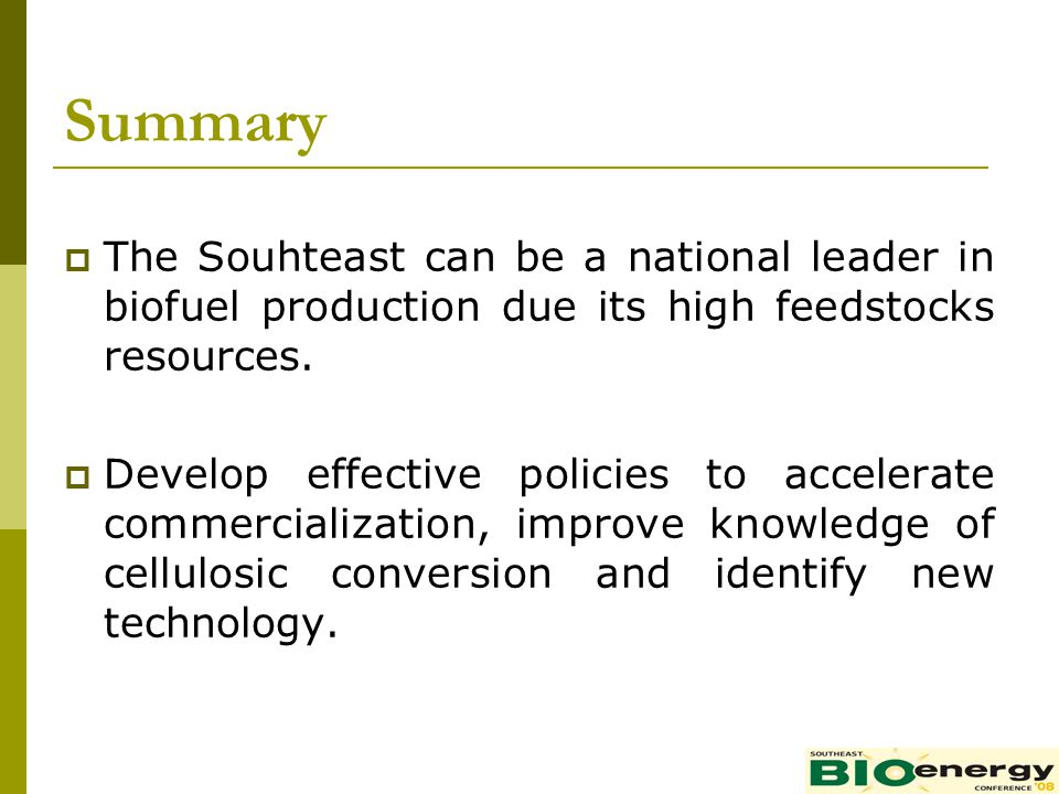 Summary The Souhteast can be a national leader in biofuel production due its high feedstocks resources. Develop effective policies to accelerate comme