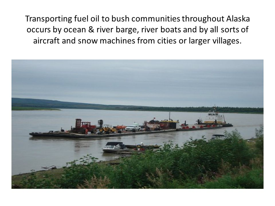 Transporting fuel oil to bush communities throughout Alaska occurs by ocean & river barge, river boats and by all sorts of aircraft and snow machines from cities or larger villages.