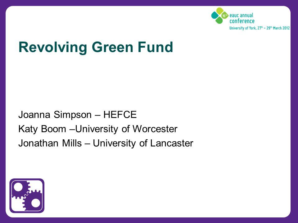 Joanna Simpson – HEFCE Katy Boom –University of Worcester Jonathan Mills – University of Lancaster Revolving Green Fund