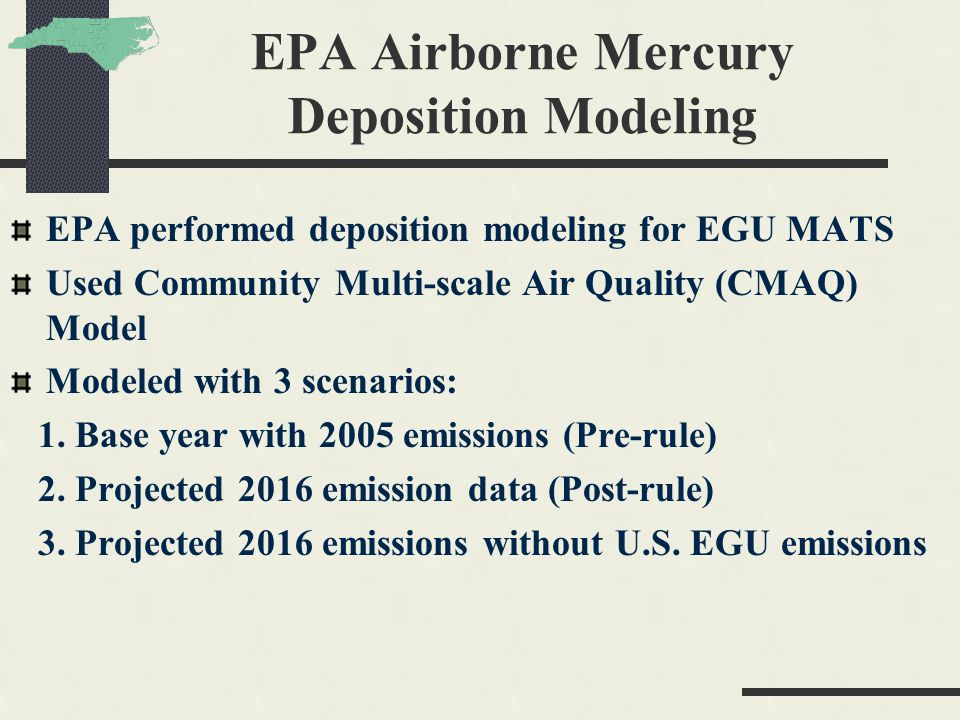 EPA Airborne Mercury Deposition Modeling EPA performed deposition modeling for EGU MATS Used Community Multi-scale Air Quality (CMAQ) Model Modeled wi