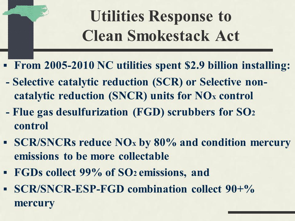 Utilities Response to Clean Smokestack Act From 2005-2010 NC utilities spent $2.9 billion installing: - Selective catalytic reduction (SCR) or Selecti