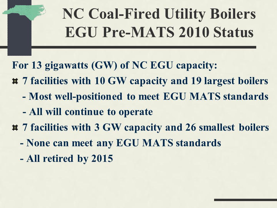 NC Coal-Fired Utility Boilers EGU Pre-MATS 2010 Status For 13 gigawatts (GW) of NC EGU capacity: 7 facilities with 10 GW capacity and 19 largest boile
