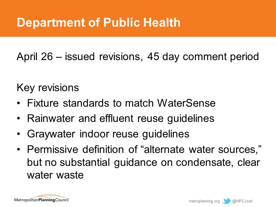Department of Public Health April 26 – issued revisions, 45 day comment period Key revisions Fixture standards to match WaterSense Rainwater and effluent reuse guidelines Graywater indoor reuse guidelines Permissive definition of alternate water sources, but no substantial guidance on condensate, clear water waste