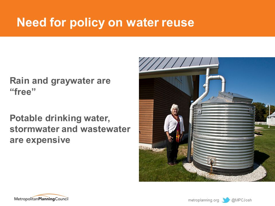 Need for policy on water reuse Rain and graywater are free Potable drinking water, stormwater and wastewater are expensive