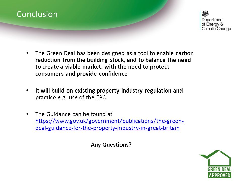 Conclusion The Green Deal has been designed as a tool to enable carbon reduction from the building stock, and to balance the need to create a viable m