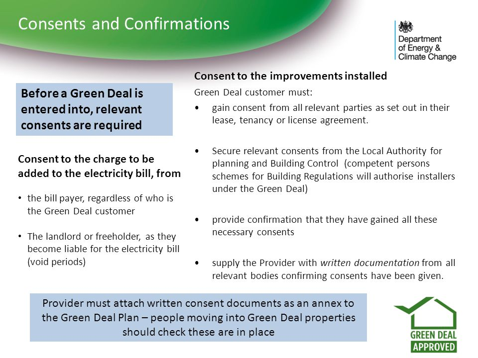 Consents and Confirmations Before a Green Deal is entered into, relevant consents are required Consent to the charge to be added to the electricity bi