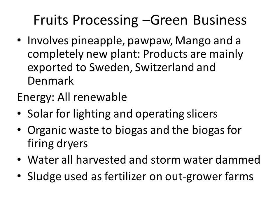 Fruits Processing –Green Business Involves pineapple, pawpaw, Mango and a completely new plant: Products are mainly exported to Sweden, Switzerland an