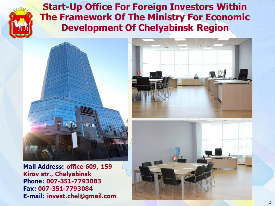Start-Up Office For Foreign Investors Within The Framework Of The Ministry For Economic Development Of Chelyabinsk Region Mail Address: office 609, 159 Kirov str., Chelyabinsk Phone: 007-351-7793083 Fax: 007-351-7793084 E-mail: invest.chel@gmail.com 10