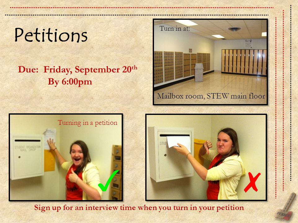 Petitions Due: Friday, September 20 th By 6:00pm Mailbox room, STEW main floor Sign up for an interview time when you turn in your petition Turn in at