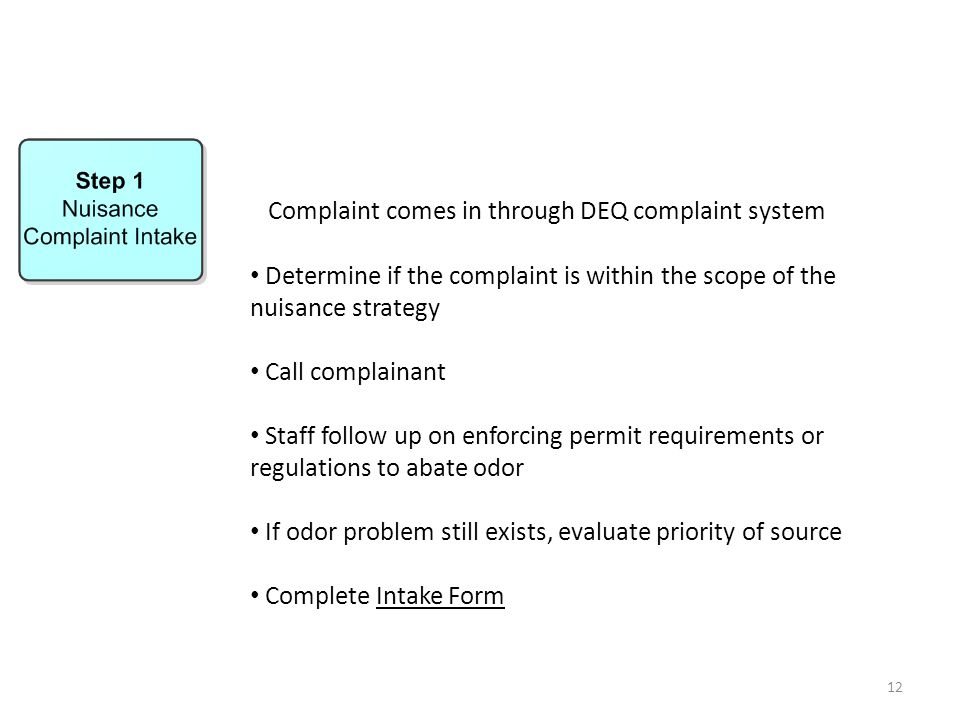 12 Complaint comes in through DEQ complaint system Determine if the complaint is within the scope of the nuisance strategy Call complainant Staff follow up on enforcing permit requirements or regulations to abate odor If odor problem still exists, evaluate priority of source Complete Intake Form