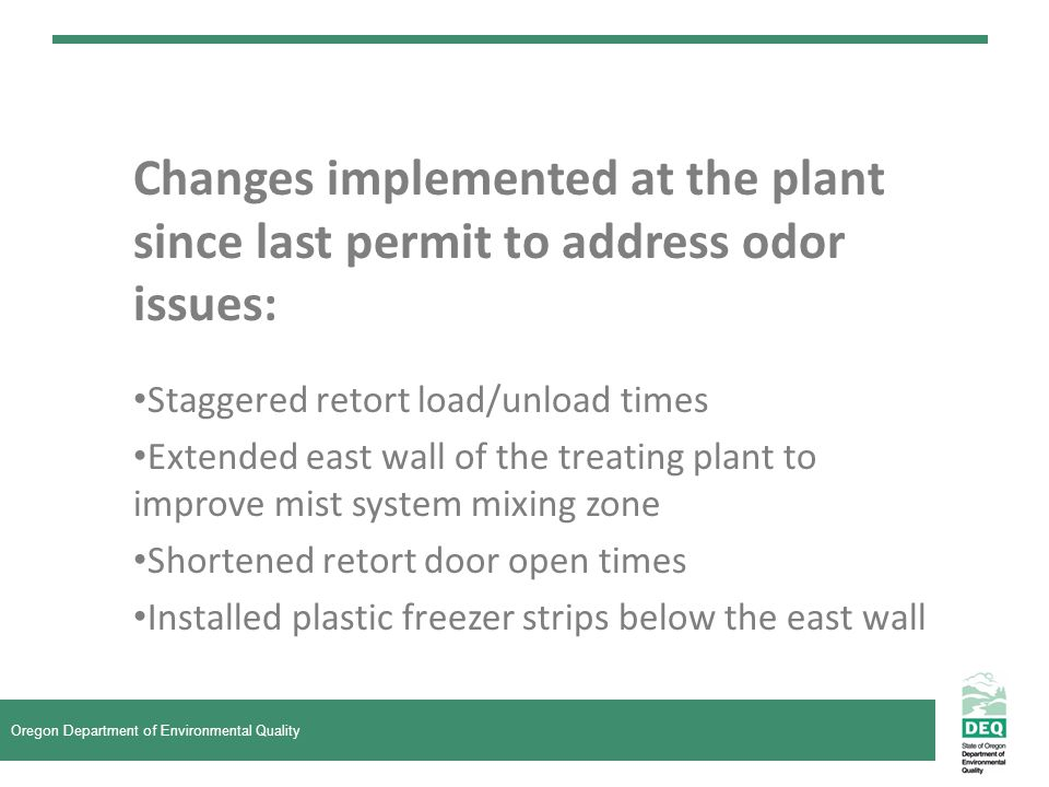 Changes implemented at the plant since last permit to address odor issues: Staggered retort load/unload times Extended east wall of the treating plant to improve mist system mixing zone Shortened retort door open times Installed plastic freezer strips below the east wall Oregon Department of Environmental Quality