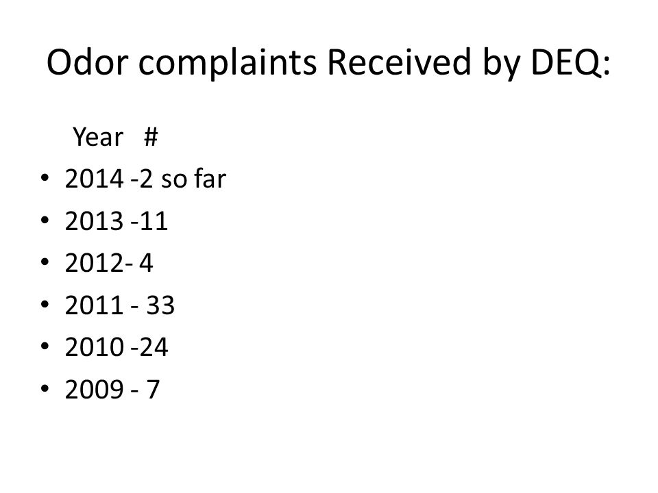 Odor complaints Received by DEQ: Year # 2014 -2 so far 2013 -11 2012- 4 2011 - 33 2010 -24 2009 - 7