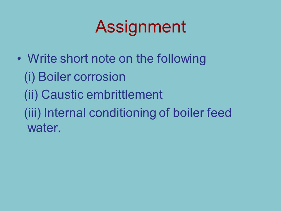 Assignment Write short note on the following (i) Boiler corrosion (ii) Caustic embrittlement (iii) Internal conditioning of boiler feed water.