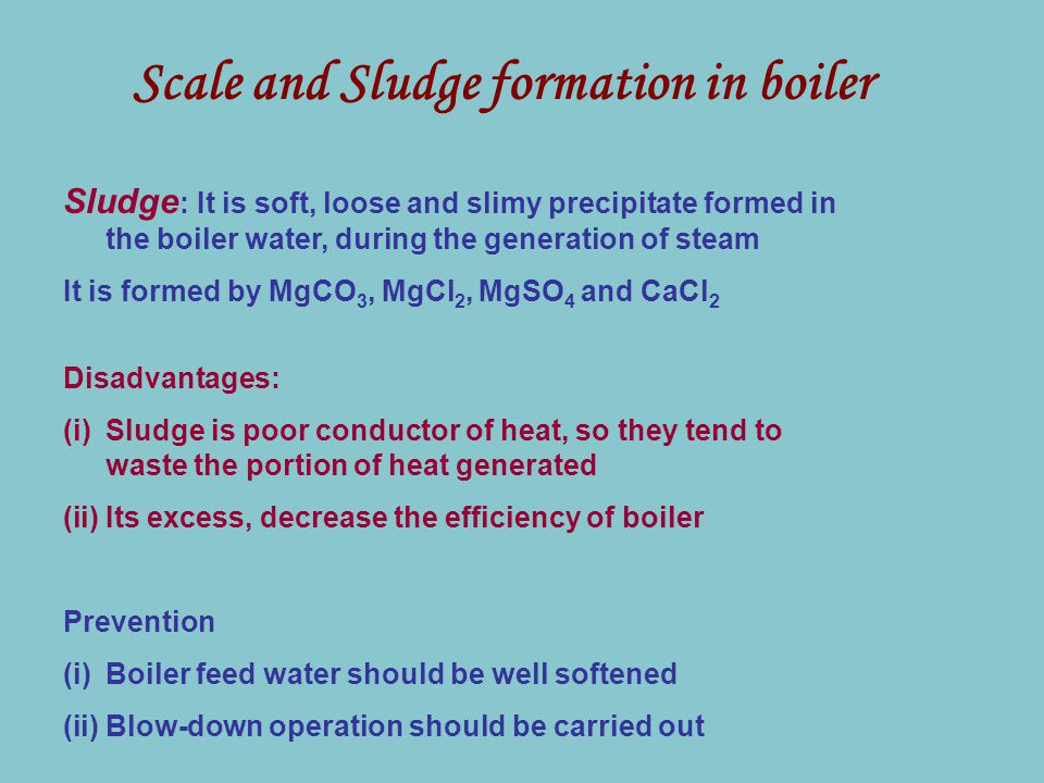 Scale and Sludge formation in boiler Sludge : It is soft, loose and slimy precipitate formed in the boiler water, during the generation of steam It is formed by MgCO 3, MgCl 2, MgSO 4 and CaCl 2 Disadvantages: (i)Sludge is poor conductor of heat, so they tend to waste the portion of heat generated (ii)Its excess, decrease the efficiency of boiler Prevention (i)Boiler feed water should be well softened (ii)Blow-down operation should be carried out