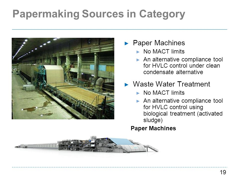Papermaking Sources in Category Paper Machines No MACT limits An alternative compliance tool for HVLC control under clean condensate alternative Waste Water Treatment No MACT limits An alternative compliance tool for HVLC control using biological treatment (activated sludge) 19 Paper Machines