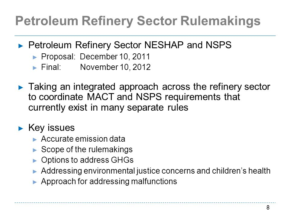 Petroleum Refinery Sector Rulemakings Petroleum Refinery Sector NESHAP and NSPS Proposal: December 10, 2011 Final: November 10, 2012 Taking an integrated approach across the refinery sector to coordinate MACT and NSPS requirements that currently exist in many separate rules Key issues Accurate emission data Scope of the rulemakings Options to address GHGs Addressing environmental justice concerns and childrens health Approach for addressing malfunctions 8