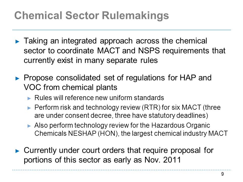 Chemical Sector Rulemakings Taking an integrated approach across the chemical sector to coordinate MACT and NSPS requirements that currently exist in many separate rules Propose consolidated set of regulations for HAP and VOC from chemical plants Rules will reference new uniform standards Perform risk and technology review (RTR) for six MACT (three are under consent decree, three have statutory deadlines) Also perform technology review for the Hazardous Organic Chemicals NESHAP (HON), the largest chemical industry MACT Currently under court orders that require proposal for portions of this sector as early as Nov.