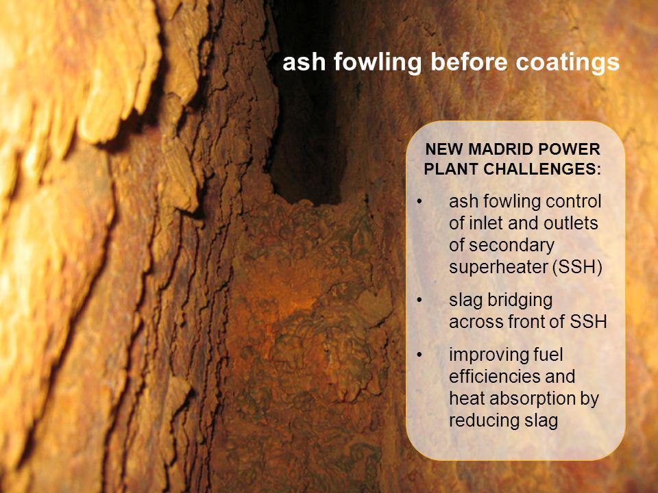 ash fowling before coatings NEW MADRID POWER PLANT CHALLENGES: ash fowling control of inlet and outlets of secondary superheater (SSH) slag bridging a