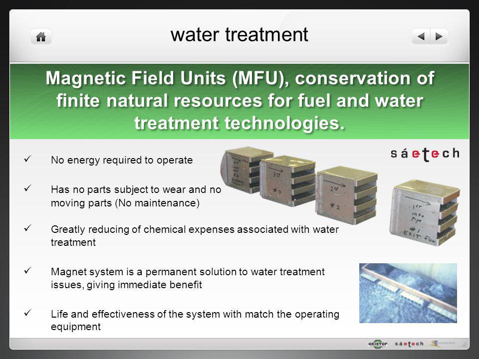 water treatment No energy required to operate Has no parts subject to wear and no moving parts (No maintenance) Greatly reducing of chemical expenses
