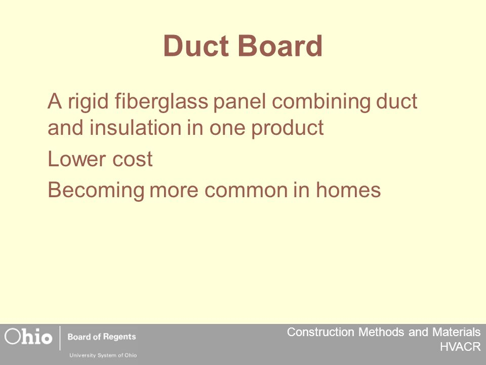 Construction Methods and Materials HVACR Duct Board A rigid fiberglass panel combining duct and insulation in one product Lower cost Becoming more common in homes