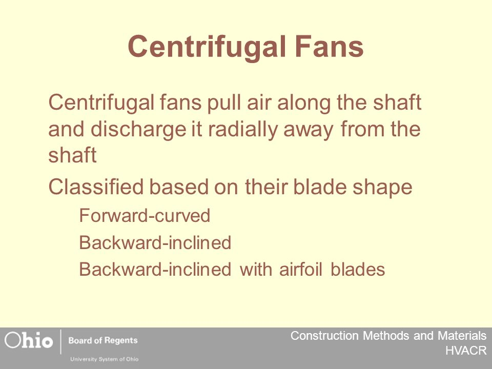 Construction Methods and Materials HVACR Centrifugal Fans Centrifugal fans pull air along the shaft and discharge it radially away from the shaft Classified based on their blade shape Forward-curved Backward-inclined Backward-inclined with airfoil blades