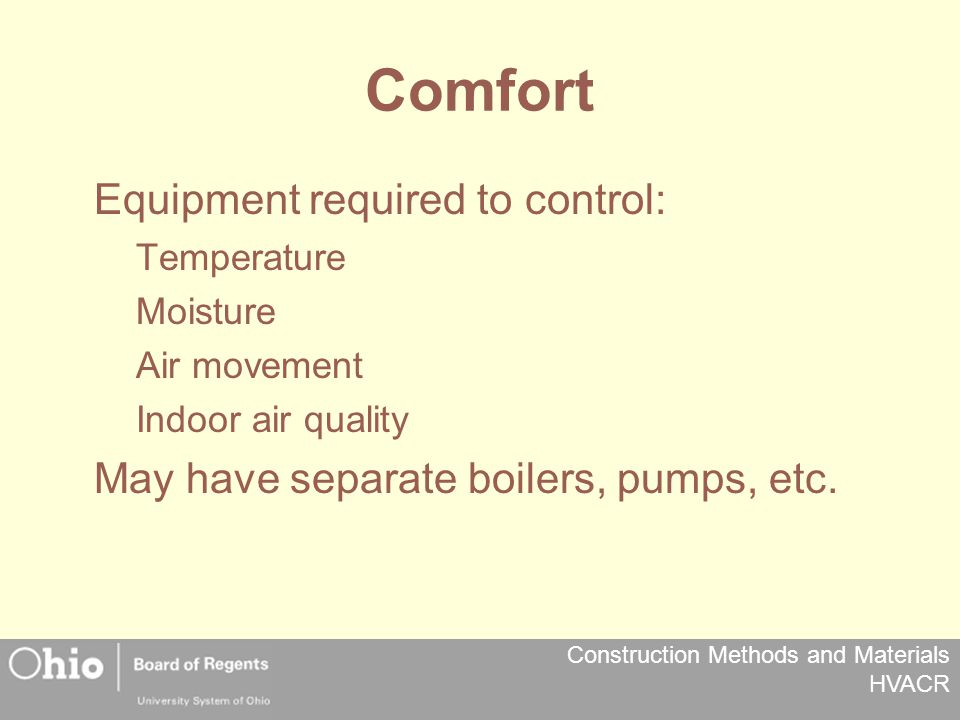 Construction Methods and Materials HVACR Comfort Equipment required to control: Temperature Moisture Air movement Indoor air quality May have separate boilers, pumps, etc.