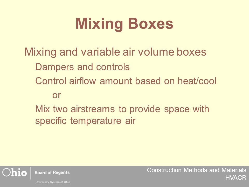 Construction Methods and Materials HVACR Mixing Boxes Mixing and variable air volume boxes Dampers and controls Control airflow amount based on heat/cool or Mix two airstreams to provide space with specific temperature air