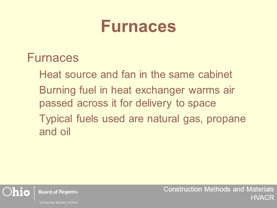Construction Methods and Materials HVACR Furnaces Heat source and fan in the same cabinet Burning fuel in heat exchanger warms air passed across it for delivery to space Typical fuels used are natural gas, propane and oil