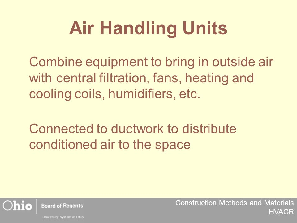 Construction Methods and Materials HVACR Air Handling Units Combine equipment to bring in outside air with central filtration, fans, heating and cooling coils, humidifiers, etc.
