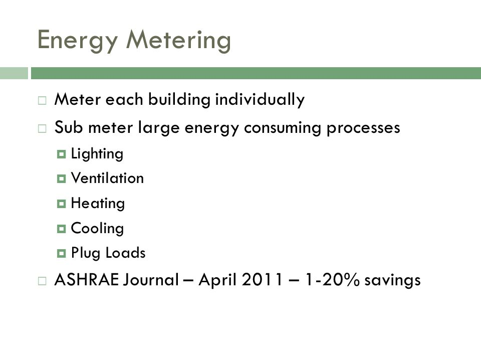 Energy Metering Meter each building individually Sub meter large energy consuming processes Lighting Ventilation Heating Cooling Plug Loads ASHRAE Journal – April 2011 – 1-20% savings