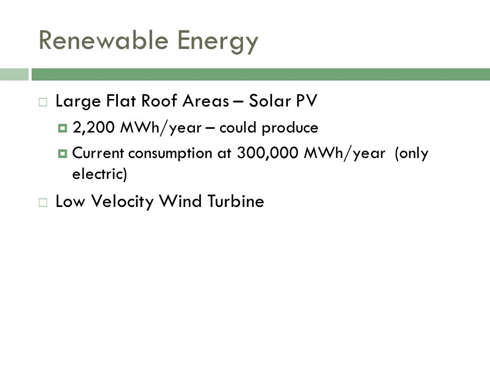 Large Flat Roof Areas – Solar PV 2,200 MWh/year – could produce Current consumption at 300,000 MWh/year (only electric) Low Velocity Wind Turbine
