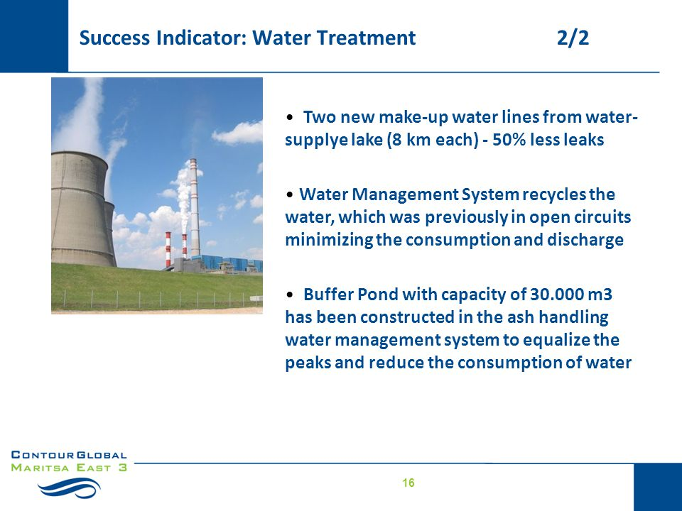 16 Two new make-up water lines from water- supplye lake (8 km each) - 50% less leaks Water Management System recycles the water, which was previously in open circuits minimizing the consumption and discharge Buffer Pond with capacity of 30.000 m3 has been constructed in the ash handling water management system to equalize the peaks and reduce the consumption of water Major changes for environmental compliance Success Indicator: Water Treatment2/2