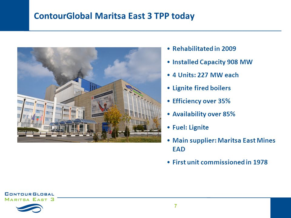 7 ContourGlobal Maritsa East 3 TPP today Rehabilitated in 2009 Installed Capacity 908 MW 4 Units: 227 MW each Lignite fired boilers Efficiency over 35