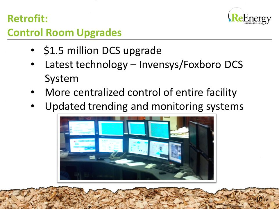 Retrofit: Control Room Upgrades 10 $1.5 million DCS upgrade Latest technology – Invensys/Foxboro DCS System More centralized control of entire facility Updated trending and monitoring systems