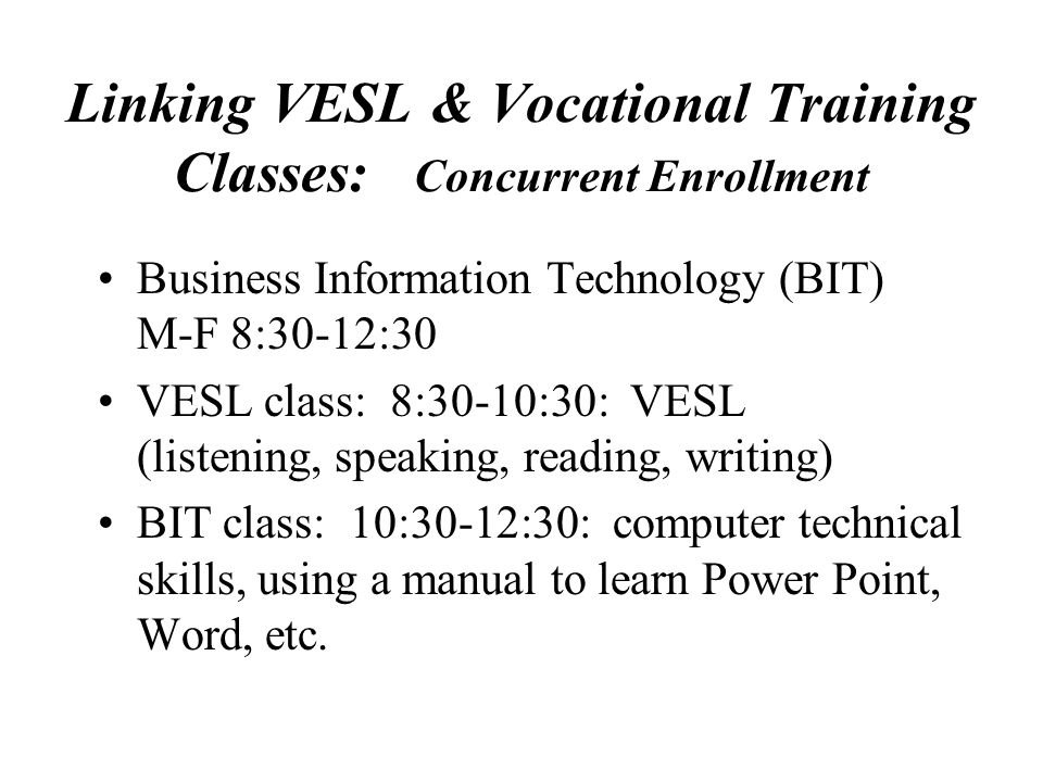 Linking VESL & Vocational Training Classes: Concurrent Enrollment Business Information Technology (BIT) M-F 8:30-12:30 VESL class: 8:30-10:30: VESL (listening, speaking, reading, writing) BIT class: 10:30-12:30: computer technical skills, using a manual to learn Power Point, Word, etc.