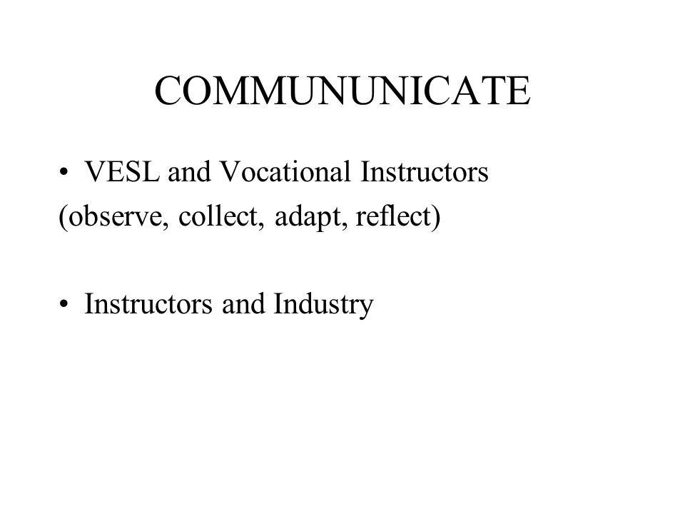COMMUNUNICATE VESL and Vocational Instructors (observe, collect, adapt, reflect) Instructors and Industry