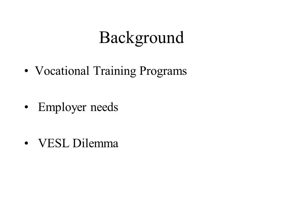 Background Vocational Training Programs Employer needs VESL Dilemma