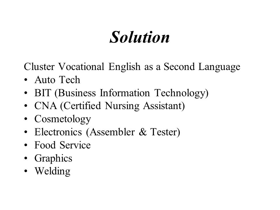Solution Cluster Vocational English as a Second Language Auto Tech BIT (Business Information Technology) CNA (Certified Nursing Assistant) Cosmetology Electronics (Assembler & Tester) Food Service Graphics Welding