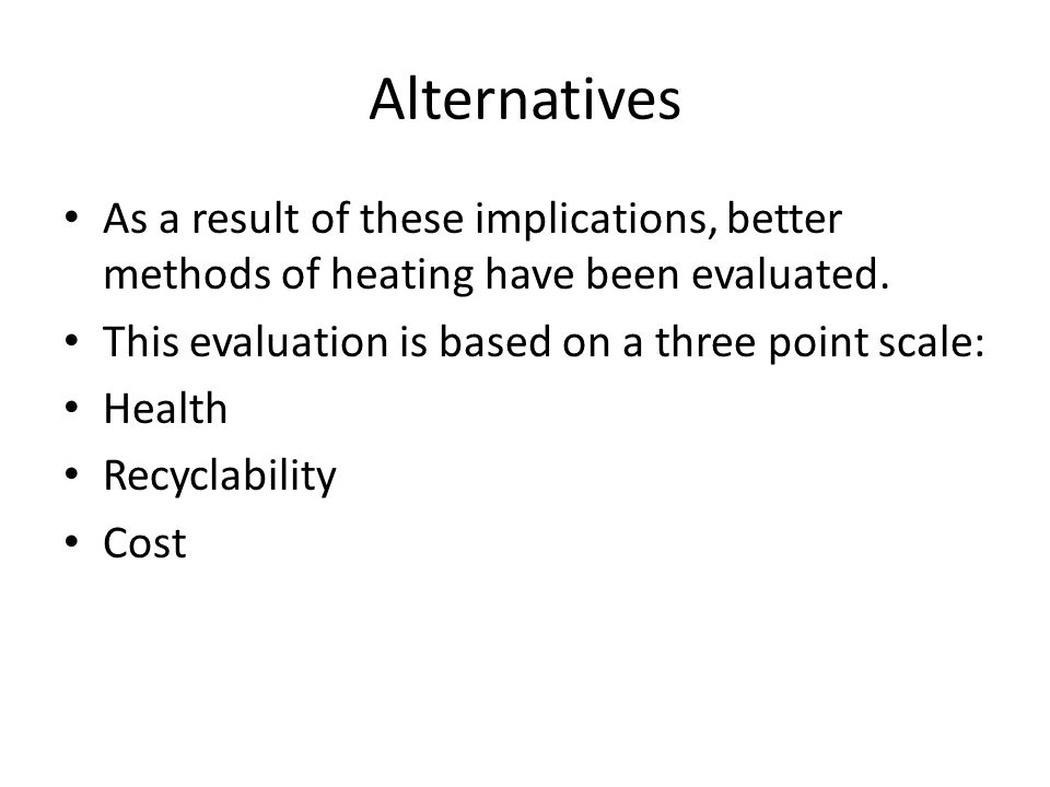 Alternatives As a result of these implications, better methods of heating have been evaluated.