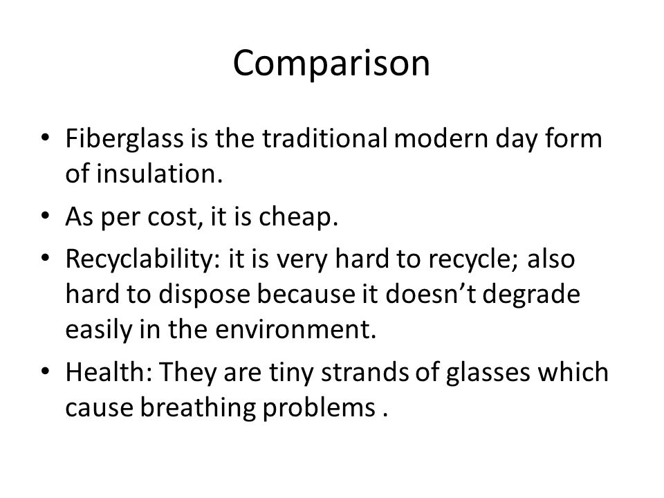 Comparison Fiberglass is the traditional modern day form of insulation.