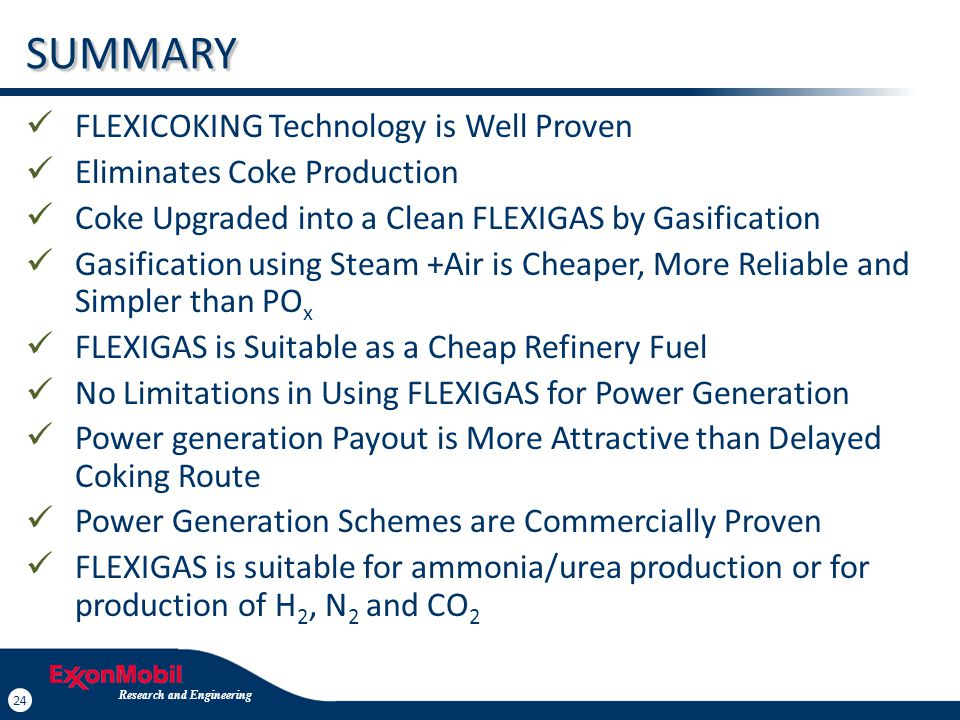 24 Research and Engineering 24 SUMMARY FLEXICOKING Technology is Well Proven Eliminates Coke Production Coke Upgraded into a Clean FLEXIGAS by Gasific