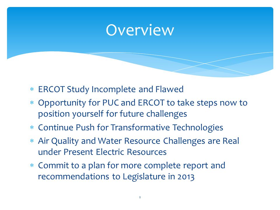 ERCOT Study Incomplete and Flawed Opportunity for PUC and ERCOT to take steps now to position yourself for future challenges Continue Push for Transformative Technologies Air Quality and Water Resource Challenges are Real under Present Electric Resources Commit to a plan for more complete report and recommendations to Legislature in 2013 Overview 2