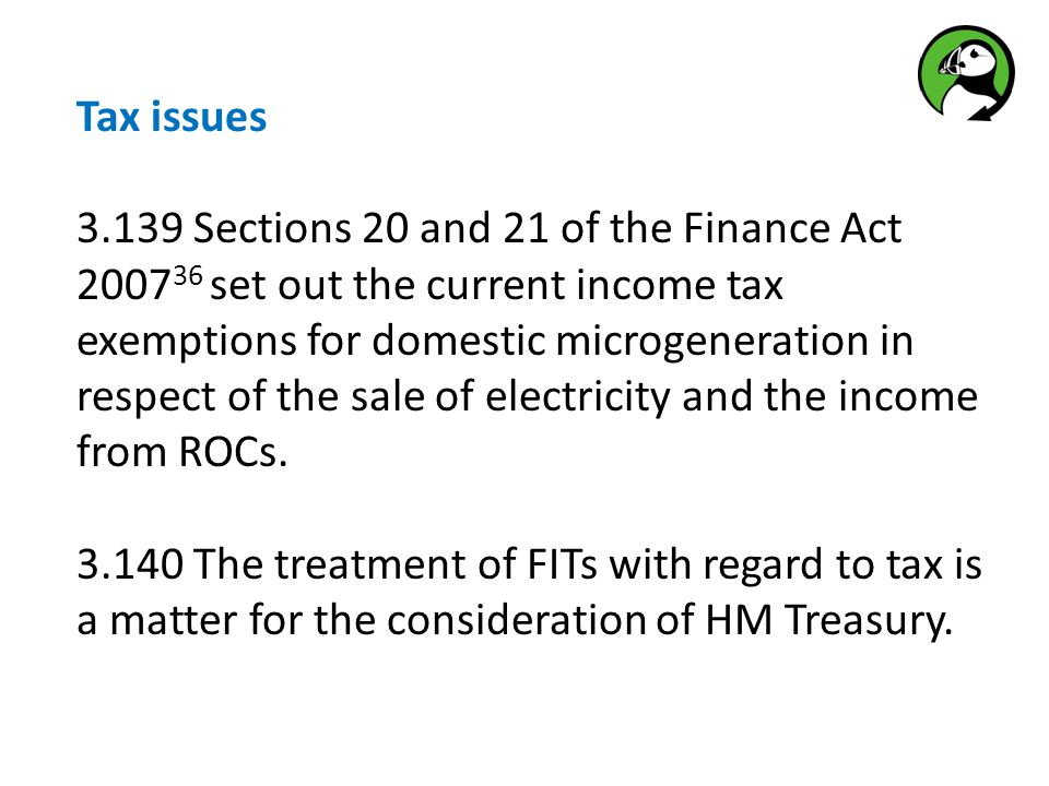 Tax issues 3.139 Sections 20 and 21 of the Finance Act 2007 36 set out the current income tax exemptions for domestic microgeneration in respect of the sale of electricity and the income from ROCs.