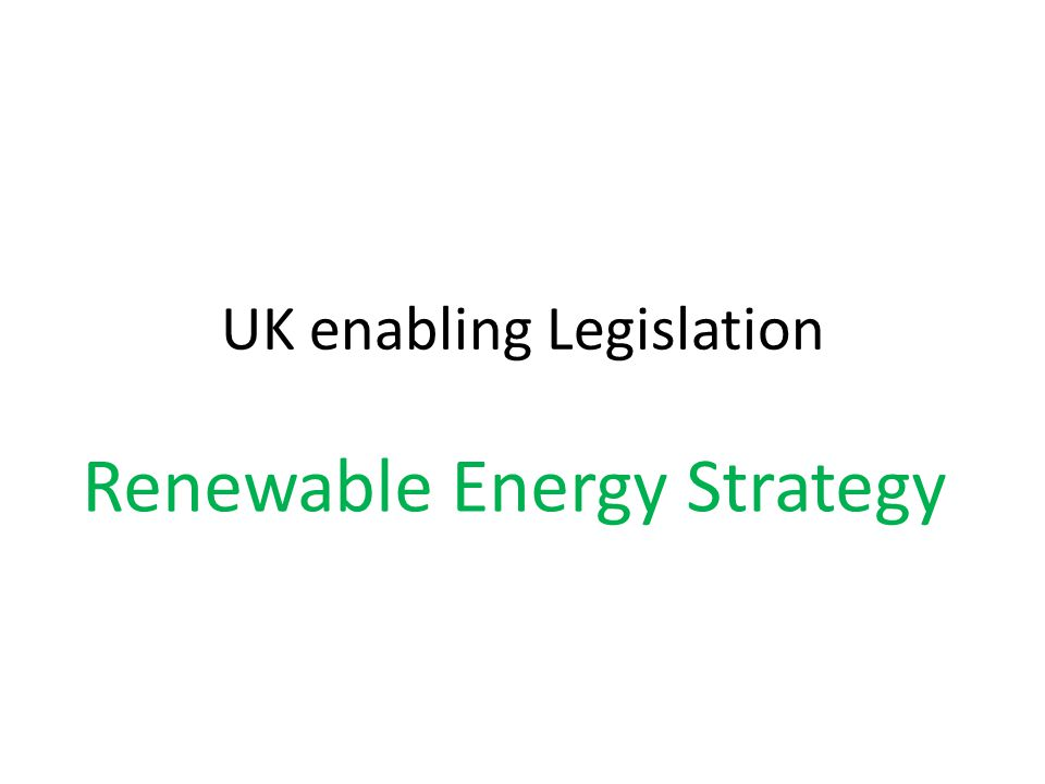 UK enabling Legislation Renewable Energy Strategy