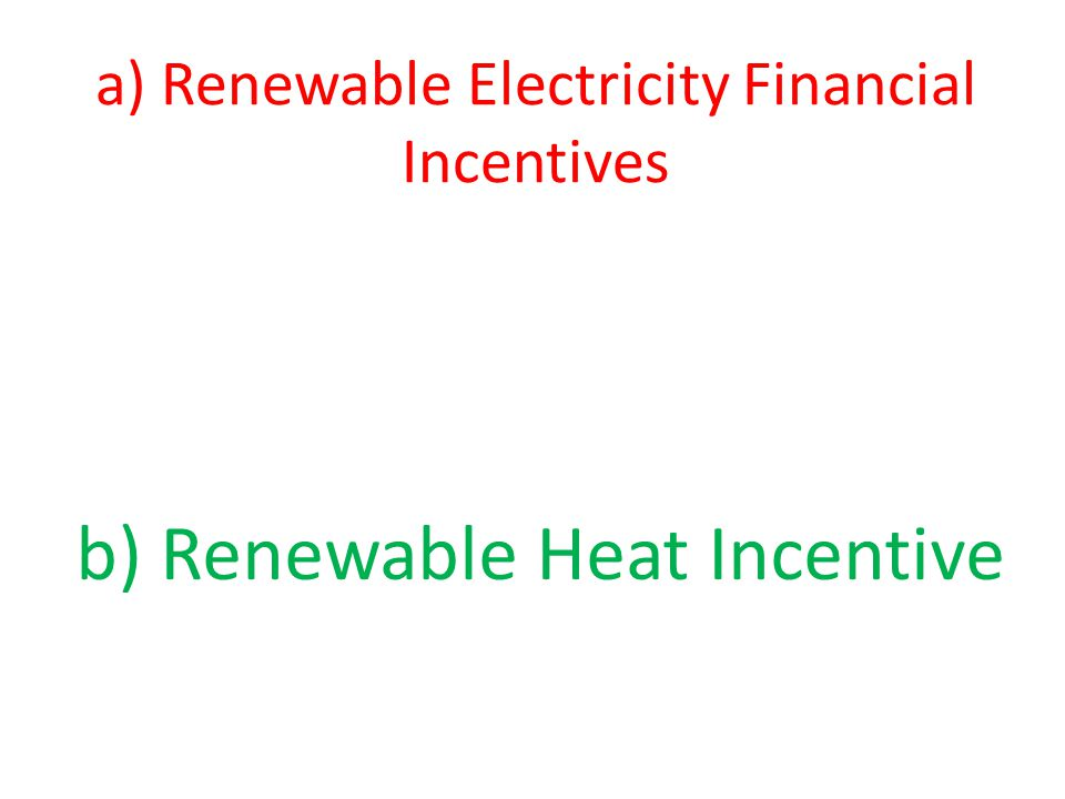 a) Renewable Electricity Financial Incentives b) Renewable Heat Incentive
