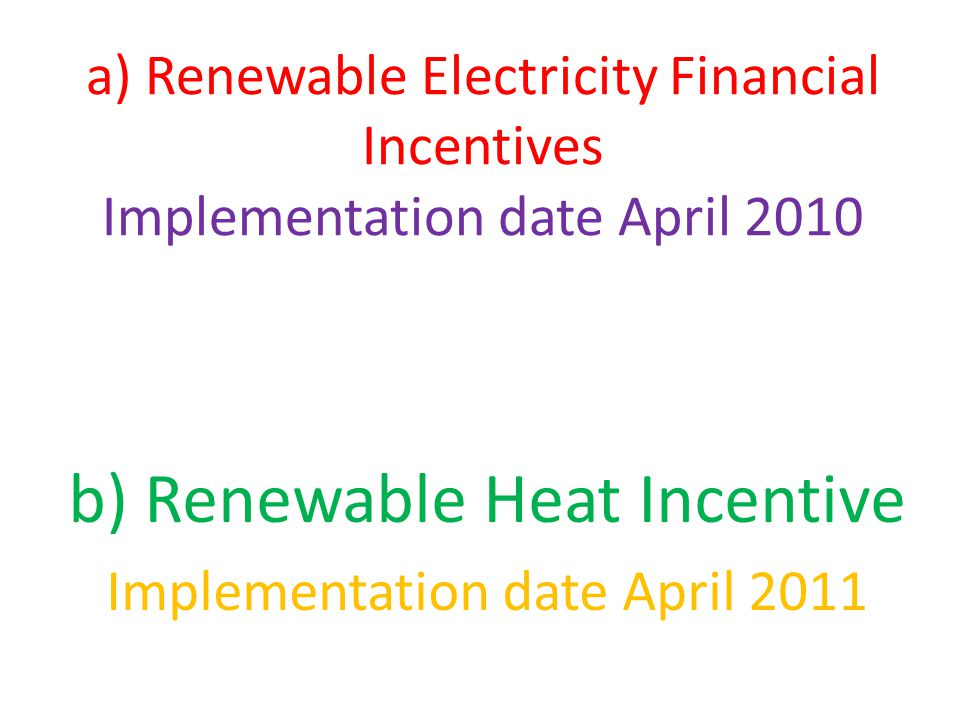 a) Renewable Electricity Financial Incentives Implementation date April 2010 b) Renewable Heat Incentive Implementation date April 2011