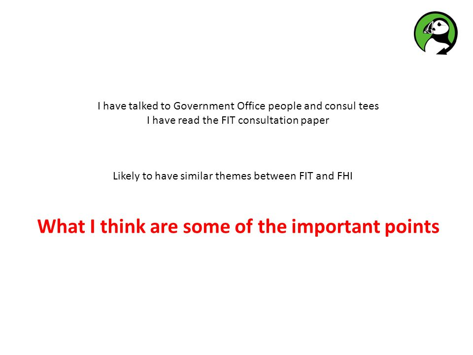 What I think are some of the important points Likely to have similar themes between FIT and FHI I have talked to Government Office people and consul tees I have read the FIT consultation paper