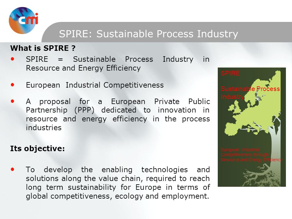 SPIRE: Sustainable Process Industry What is SPIRE ? SPIRE = Sustainable Process Industry in Resource and Energy Efficiency European Industrial Competi