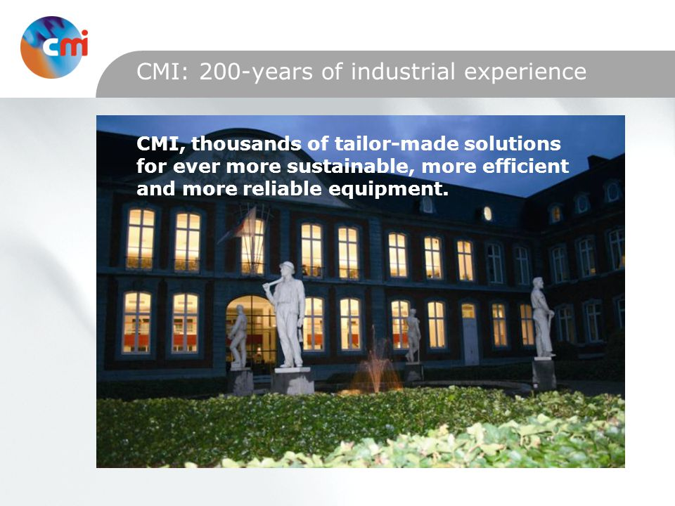 CMI: 200-years of industrial experience CMI, thousands of tailor-made solutions for ever more sustainable, more efficient and more reliable equipment.