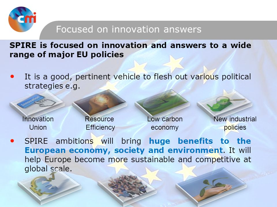 Focused on innovation answers SPIRE is focused on innovation and answers to a wide range of major EU policies It is a good, pertinent vehicle to flesh